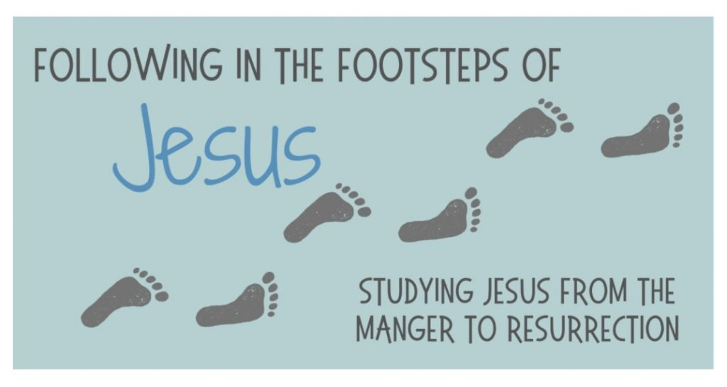 Following in The Footsteps of Jesus - Studying Jesus from The Manger to Resurrection